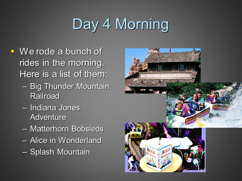 Day 4 Morning  We rode a bunch of rides in the morning. Here is a list of them: –Big Thunder Mountain Railroad –Indiana Jones Adventure –Matterhorn B