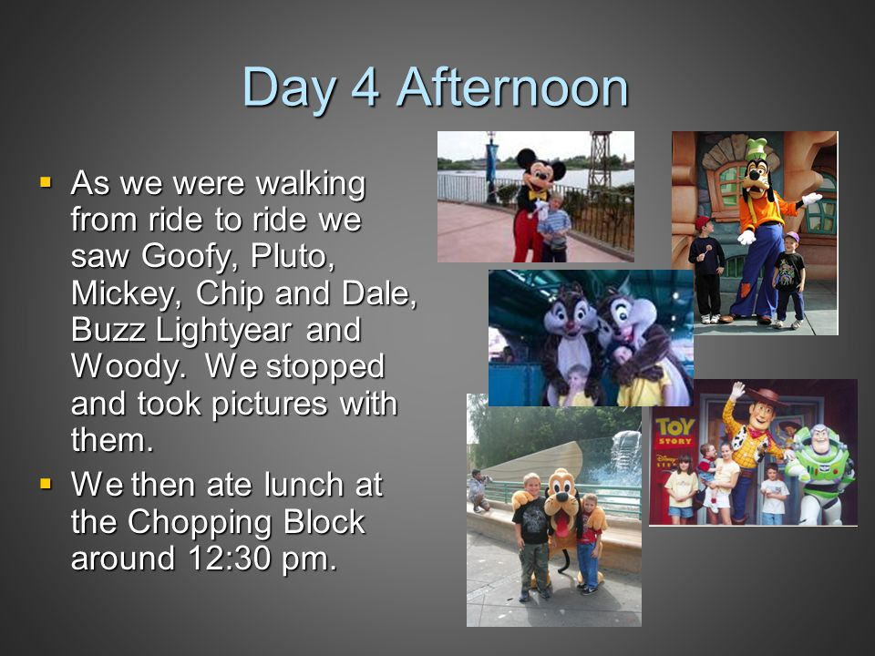 Day 4 Afternoon  As we were walking from ride to ride we saw Goofy, Pluto, Mickey, Chip and Dale, Buzz Lightyear and Woody.
