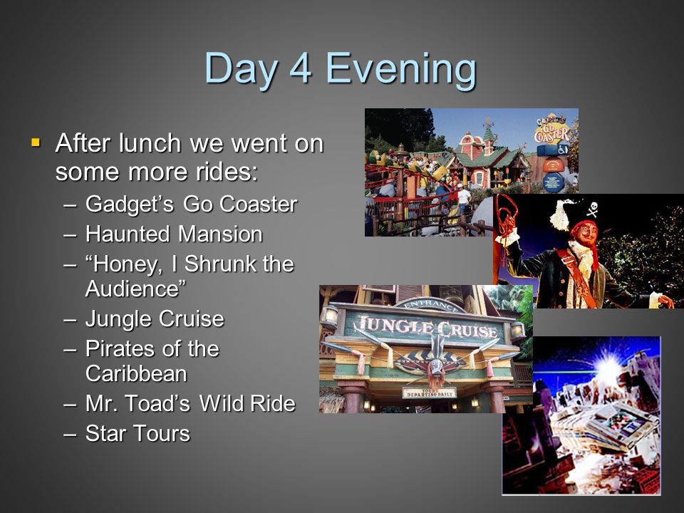 Day 4 Evening  After lunch we went on some more rides: –Gadget's Go Coaster –Haunted Mansion – Honey, I Shrunk the Audience –Jungle Cruise –Pirates of the Caribbean –Mr.