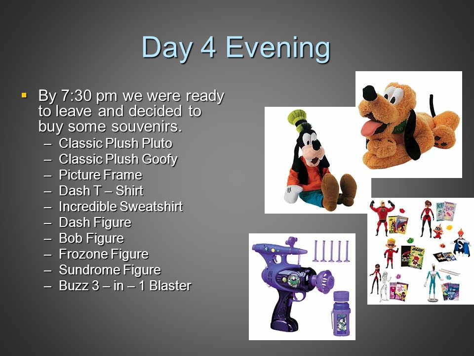 Day 4 Evening  By 7:30 pm we were ready to leave and decided to buy some souvenirs. –Classic Plush Pluto –Classic Plush Goofy –Picture Frame –Dash T
