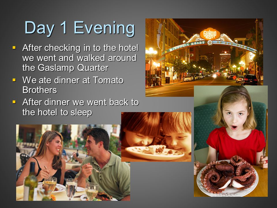 Day 1 Evening  After checking in to the hotel we went and walked around the Gaslamp Quarter  We ate dinner at Tomato Brothers  After dinner we went back to the hotel to sleep