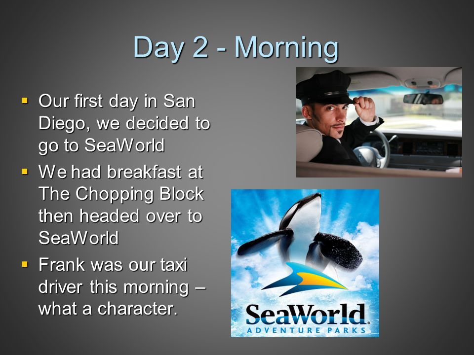 Day 2 - Morning  Our first day in San Diego, we decided to go to SeaWorld  We had breakfast at The Chopping Block then headed over to SeaWorld  Fra
