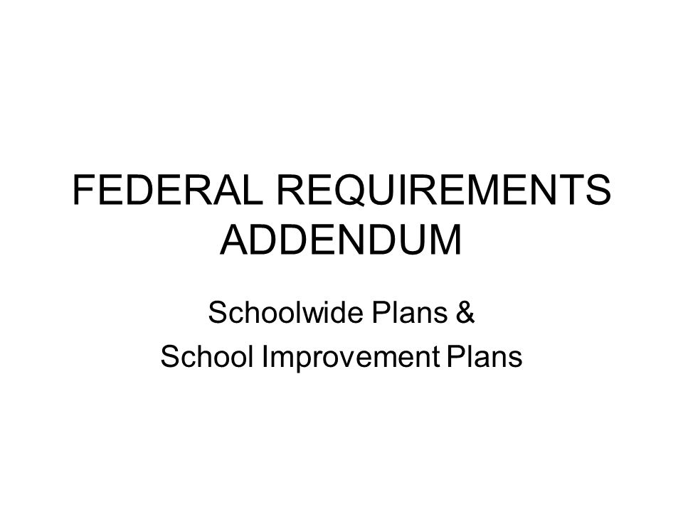 FEDERAL REQUIREMENTS ADDENDUM Schoolwide Plans & School Improvement Plans