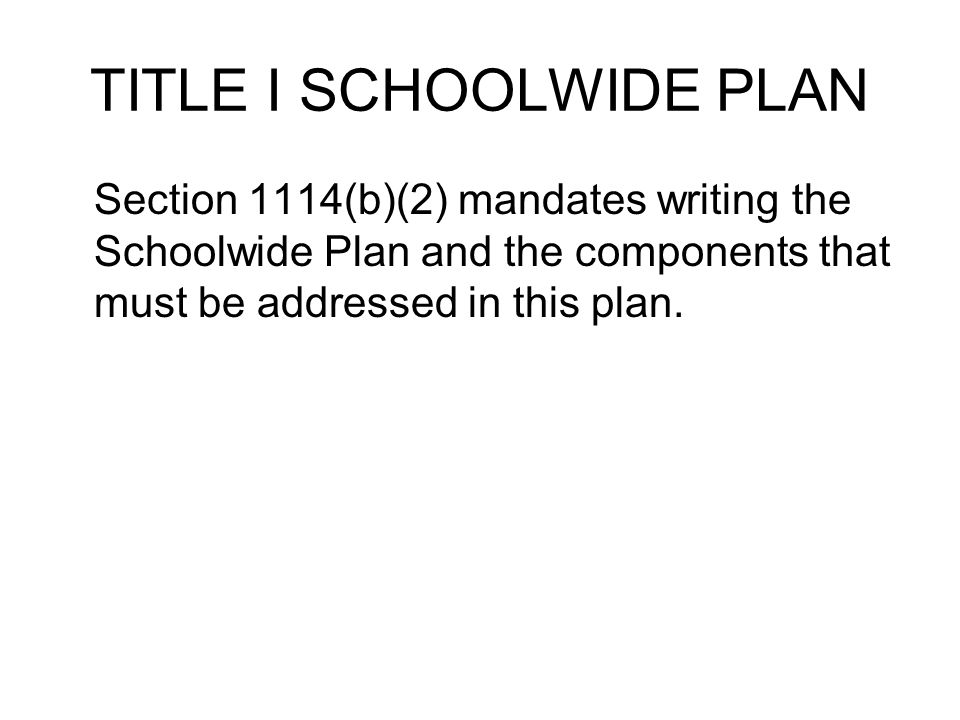 TITLE I SCHOOLWIDE PLAN Section 1114(b)(2) mandates writing the Schoolwide Plan and the components that must be addressed in this plan.