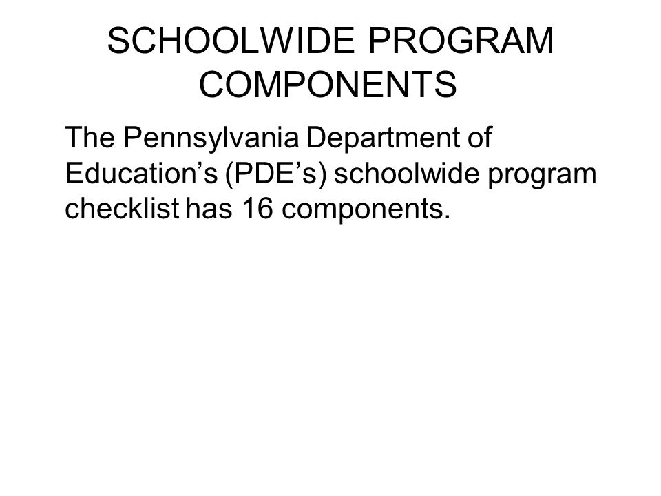 SCHOOLWIDE PROGRAM COMPONENTS The Pennsylvania Department of Education's (PDE's) schoolwide program checklist has 16 components.