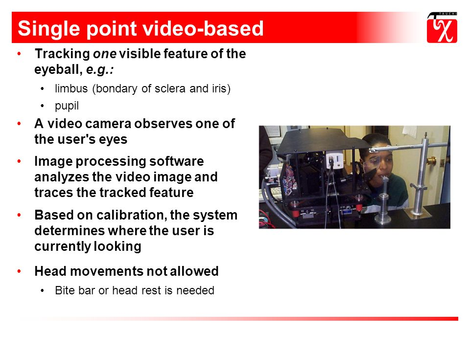 Single point video-based methods Tracking one visible feature of the eyeball, e.g.: limbus (bondary of sclera and iris) pupil A video camera observes one of the user s eyes Image processing software analyzes the video image and traces the tracked feature Based on calibration, the system determines where the user is currently looking Head movements not allowed Bite bar or head rest is needed