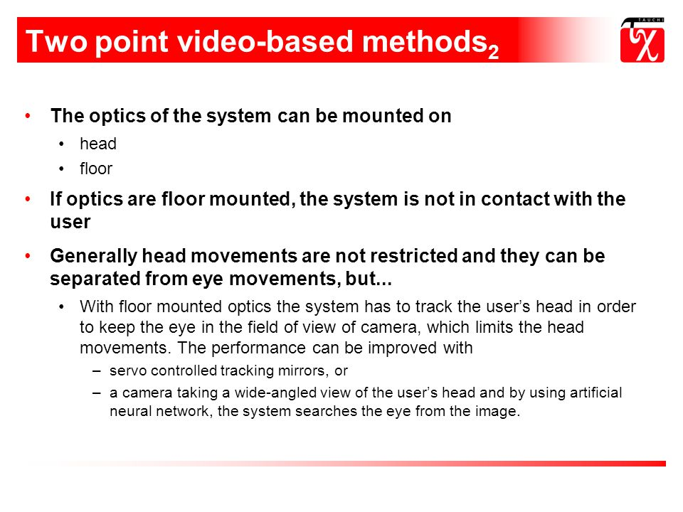 Two point video-based methods 2 The optics of the system can be mounted on head floor If optics are floor mounted, the system is not in contact with the user Generally head movements are not restricted and they can be separated from eye movements, but...
