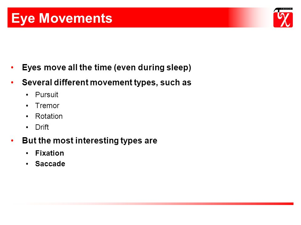 Eye Movements Eyes move all the time (even during sleep) Several different movement types, such as Pursuit Tremor Rotation Drift But the most interesting types are Fixation Saccade