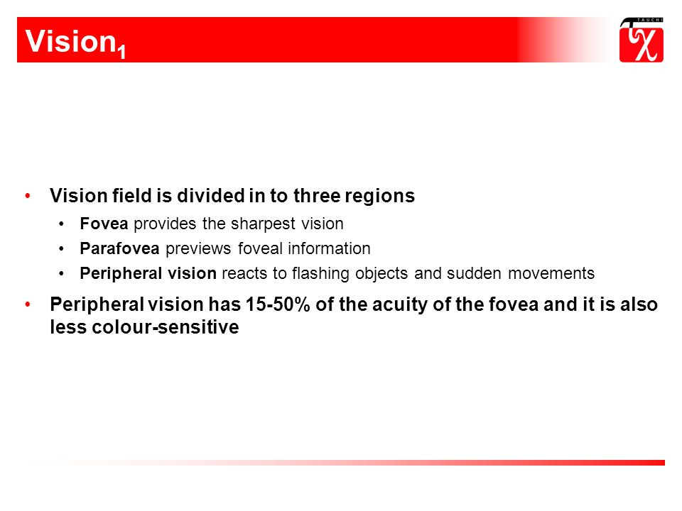 Vision 1 Vision field is divided in to three regions Fovea provides the sharpest vision Parafovea previews foveal information Peripheral vision reacts to flashing objects and sudden movements Peripheral vision has 15-50% of the acuity of the fovea and it is also less colour-sensitive