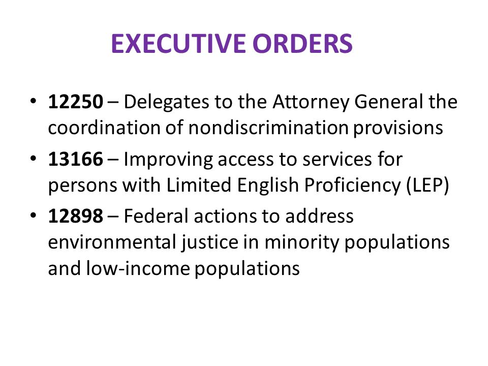 EXECUTIVE ORDERS 12250 – Delegates to the Attorney General the coordination of nondiscrimination provisions 13166 – Improving access to services for p