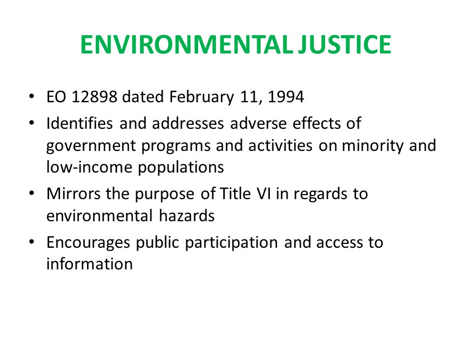 ENVIRONMENTAL JUSTICE EO 12898 dated February 11, 1994 Identifies and addresses adverse effects of government programs and activities on minority and