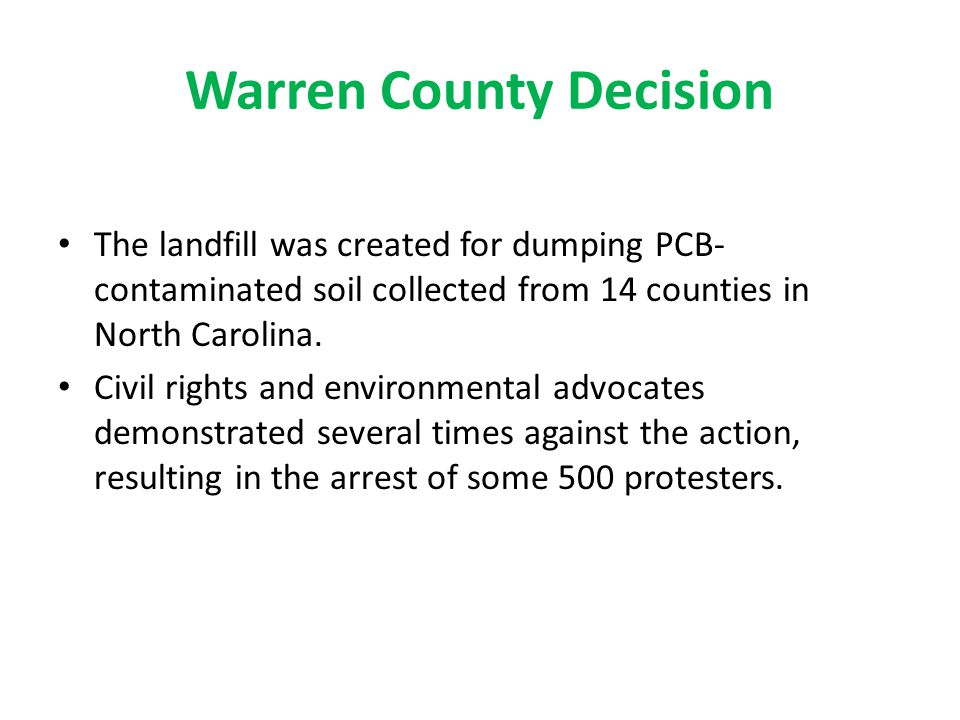Warren County Decision The landfill was created for dumping PCB- contaminated soil collected from 14 counties in North Carolina. Civil rights and envi