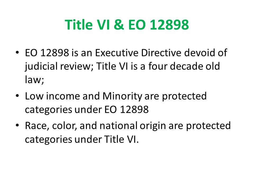 Title VI & EO 12898 EO 12898 is an Executive Directive devoid of judicial review; Title VI is a four decade old law; Low income and Minority are prote