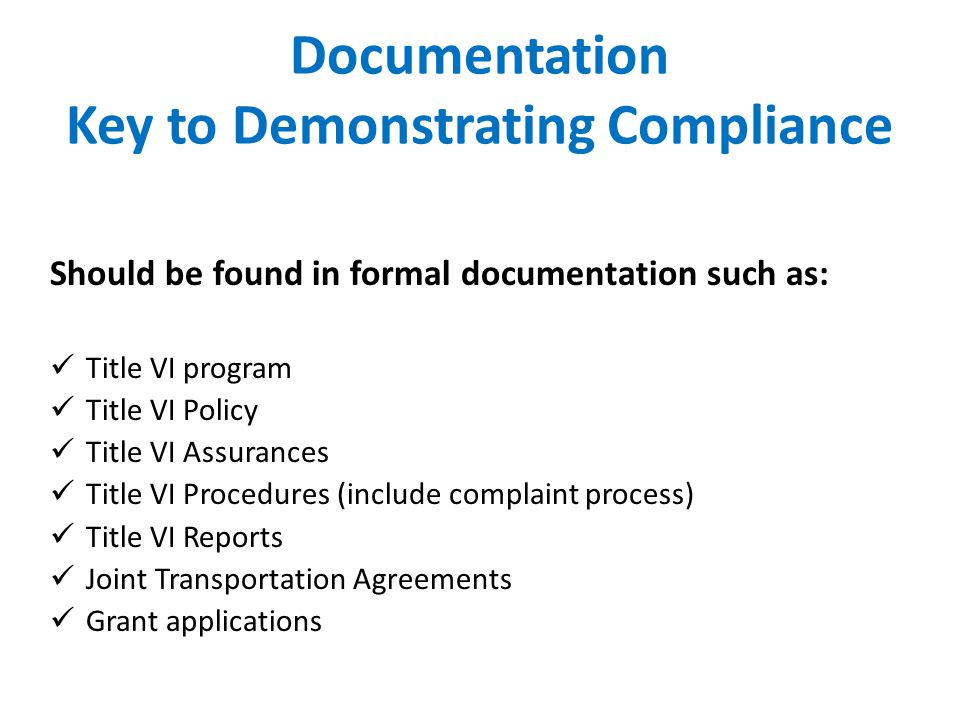 Documentation Key to Demonstrating Compliance Should be found in formal documentation such as: Title VI program Title VI Policy Title VI Assurances Ti
