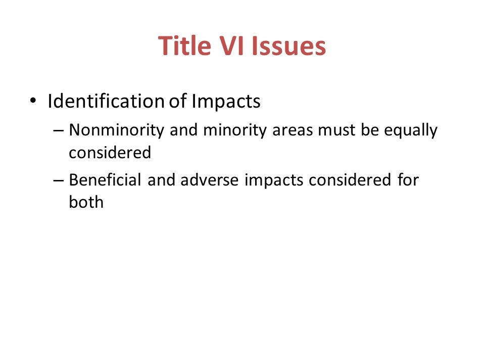 Title VI Issues Identification of Impacts – Nonminority and minority areas must be equally considered – Beneficial and adverse impacts considered for