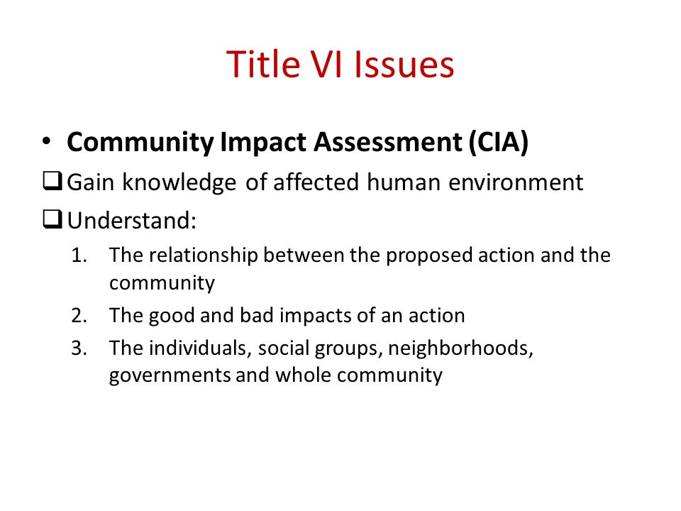 Title VI Issues Community Impact Assessment (CIA)  Gain knowledge of affected human environment  Understand: 1.The relationship between the proposed