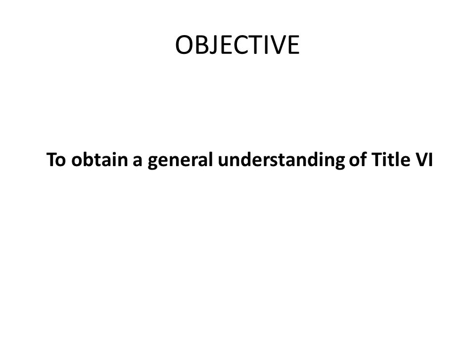 OBJECTIVE To obtain a general understanding of Title VI