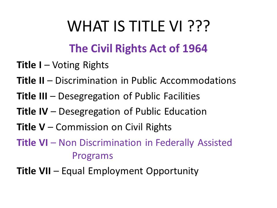 WHAT IS TITLE VI ??? The Civil Rights Act of 1964 Title I – Voting Rights Title II – Discrimination in Public Accommodations Title III – Desegregation