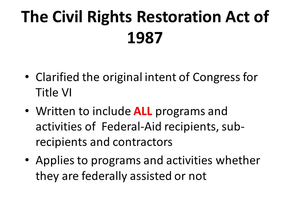 The Civil Rights Restoration Act of 1987 Clarified the original intent of Congress for Title VI Written to include ALL programs and activities of Fede
