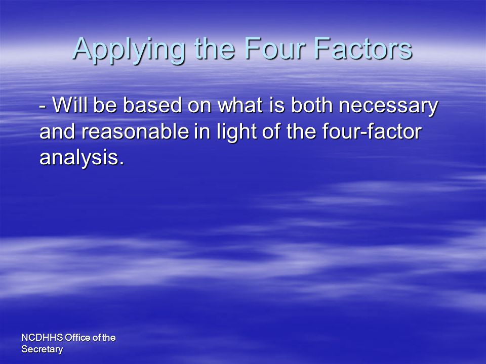 NCDHHS Office of the Secretary Applying the Four Factors - Will be based on what is both necessary and reasonable in light of the four-factor analysis