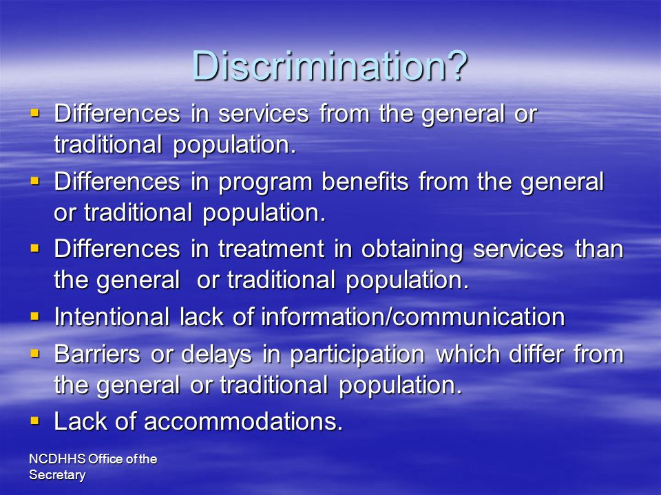 NCDHHS Office of the Secretary Discrimination?  Differences in services from the general or traditional population.  Differences in program benefits