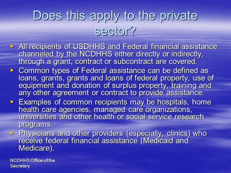 NCDHHS Office of the Secretary Does this apply to the private sector?  All recipients of USDHHS and Federal financial assistance channeled by the NCD