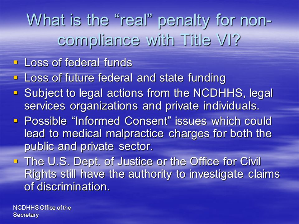 "NCDHHS Office of the Secretary What is the ""real"" penalty for non- compliance with Title VI?  Loss of federal funds  Loss of future federal and stat"