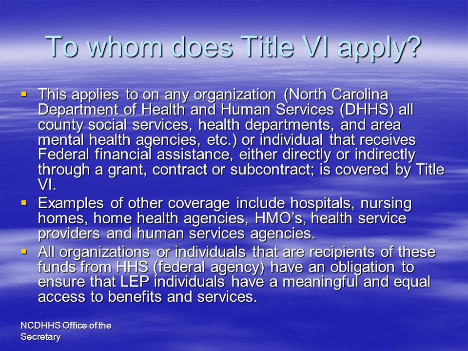 NCDHHS Office of the Secretary To whom does Title VI apply?  This applies to on any organization (North Carolina Department of Health and Human Servi