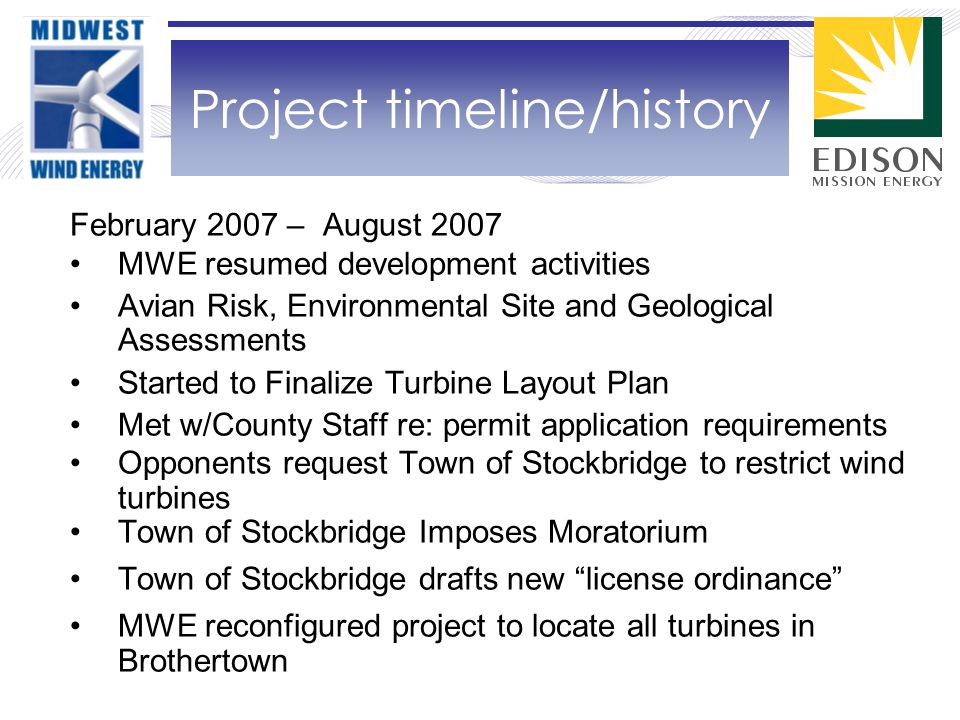 February 2007 – August 2007 MWE resumed development activities Avian Risk, Environmental Site and Geological Assessments Started to Finalize Turbine Layout Plan Met w/County Staff re: permit application requirements Opponents request Town of Stockbridge to restrict wind turbines Town of Stockbridge Imposes Moratorium Town of Stockbridge drafts new license ordinance MWE reconfigured project to locate all turbines in Brothertown Project timeline/history