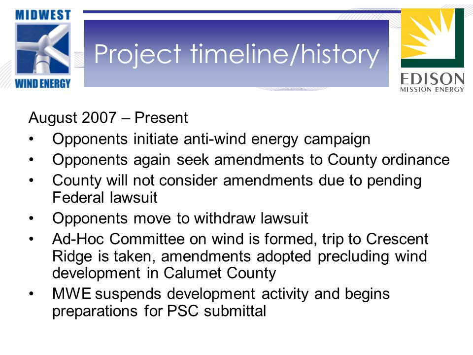 August 2007 – Present Opponents initiate anti-wind energy campaign Opponents again seek amendments to County ordinance County will not consider amendments due to pending Federal lawsuit Opponents move to withdraw lawsuit Ad-Hoc Committee on wind is formed, trip to Crescent Ridge is taken, amendments adopted precluding wind development in Calumet County MWE suspends development activity and begins preparations for PSC submittal Project timeline/history