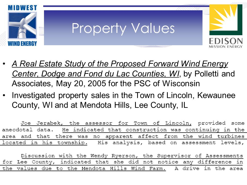 A Real Estate Study of the Proposed Forward Wind Energy Center, Dodge and Fond du Lac Counties, WI, by Polletti and Associates, May 20, 2005 for the PSC of Wisconsin Investigated property sales in the Town of Lincoln, Kewaunee County, WI and at Mendota Hills, Lee County, IL Property Values