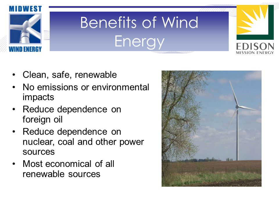 Clean, safe, renewable No emissions or environmental impacts Reduce dependence on foreign oil Reduce dependence on nuclear, coal and other power sources Most economical of all renewable sources Benefits of Wind Energy
