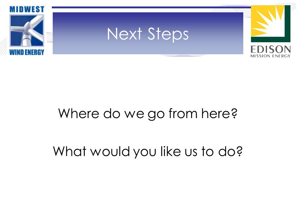 Where do we go from here What would you like us to do Next Steps