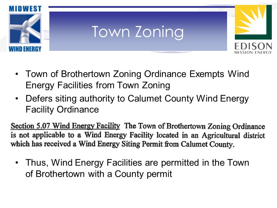 Town of Brothertown Zoning Ordinance Exempts Wind Energy Facilities from Town Zoning Defers siting authority to Calumet County Wind Energy Facility Ordinance Thus, Wind Energy Facilities are permitted in the Town of Brothertown with a County permit Town Zoning