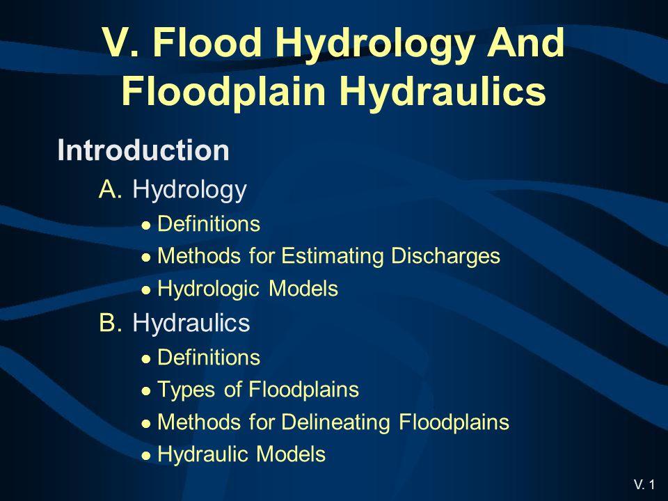 V. 1 V. Flood Hydrology And Floodplain Hydraulics Introduction A.Hydrology Definitions Methods for Estimating Discharges Hydrologic Models B.Hydraulic