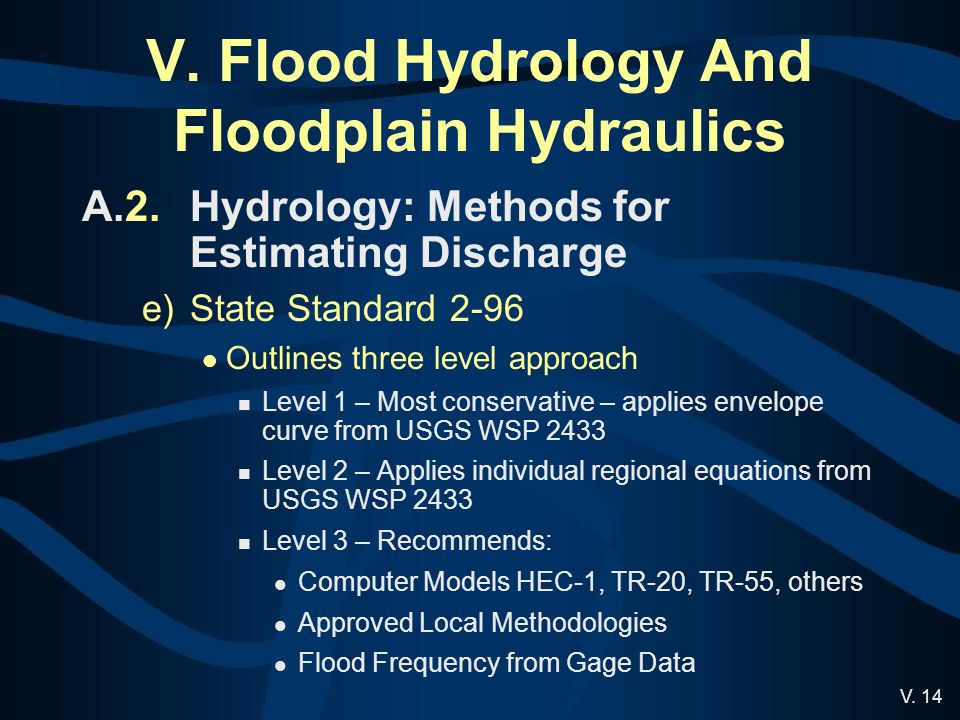 V. 14 V. Flood Hydrology And Floodplain Hydraulics A.2.Hydrology: Methods for Estimating Discharge e)State Standard 2-96 Outlines three level approach