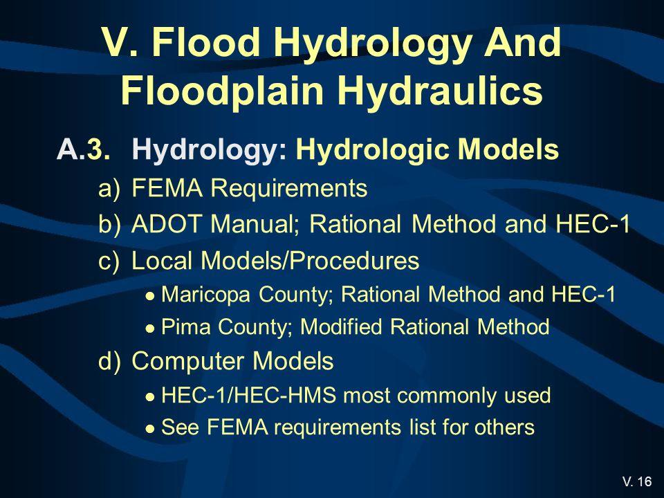 V. 16 V. Flood Hydrology And Floodplain Hydraulics A.3.Hydrology: Hydrologic Models a)FEMA Requirements b)ADOT Manual; Rational Method and HEC-1 c)Loc