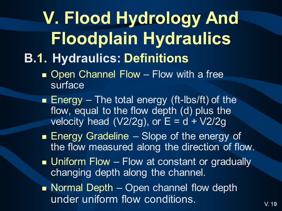 V. 19 V. Flood Hydrology And Floodplain Hydraulics B.1.Hydraulics: Definitions Open Channel Flow – Flow with a free surface Energy – The total energy