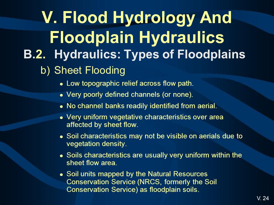 V. 24 V. Flood Hydrology And Floodplain Hydraulics B.2.Hydraulics: Types of Floodplains b)Sheet Flooding Low topographic relief across flow path. Very