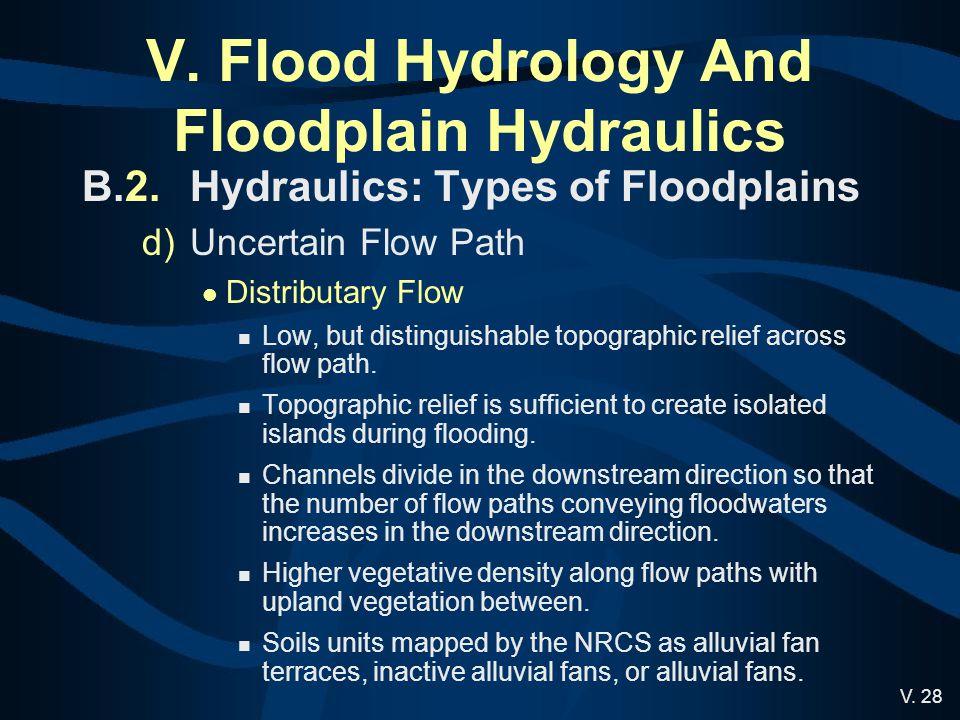 V. 28 V. Flood Hydrology And Floodplain Hydraulics B.2.Hydraulics: Types of Floodplains d)Uncertain Flow Path Distributary Flow Low, but distinguishab