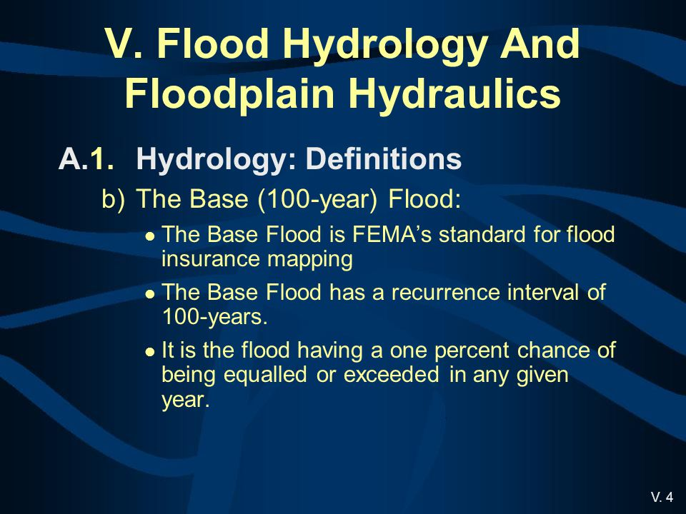 V. 4 V. Flood Hydrology And Floodplain Hydraulics A.1.Hydrology: Definitions b)The Base (100-year) Flood: The Base Flood is FEMA's standard for flood