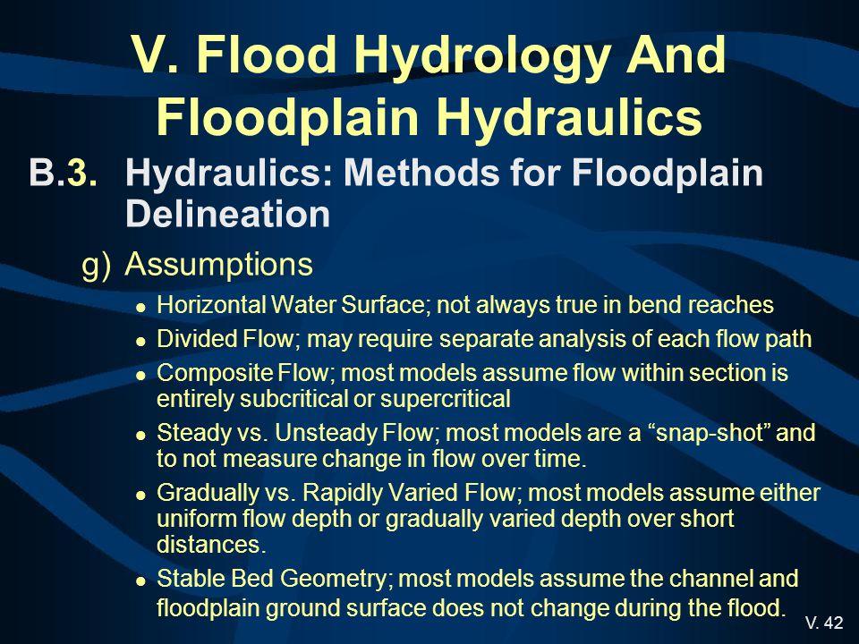 V. 42 V. Flood Hydrology And Floodplain Hydraulics B.3.Hydraulics: Methods for Floodplain Delineation g)Assumptions Horizontal Water Surface; not alwa