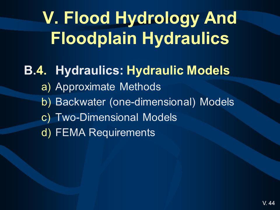V. 44 V. Flood Hydrology And Floodplain Hydraulics B.4.Hydraulics: Hydraulic Models a)Approximate Methods b)Backwater (one-dimensional) Models c)Two-D