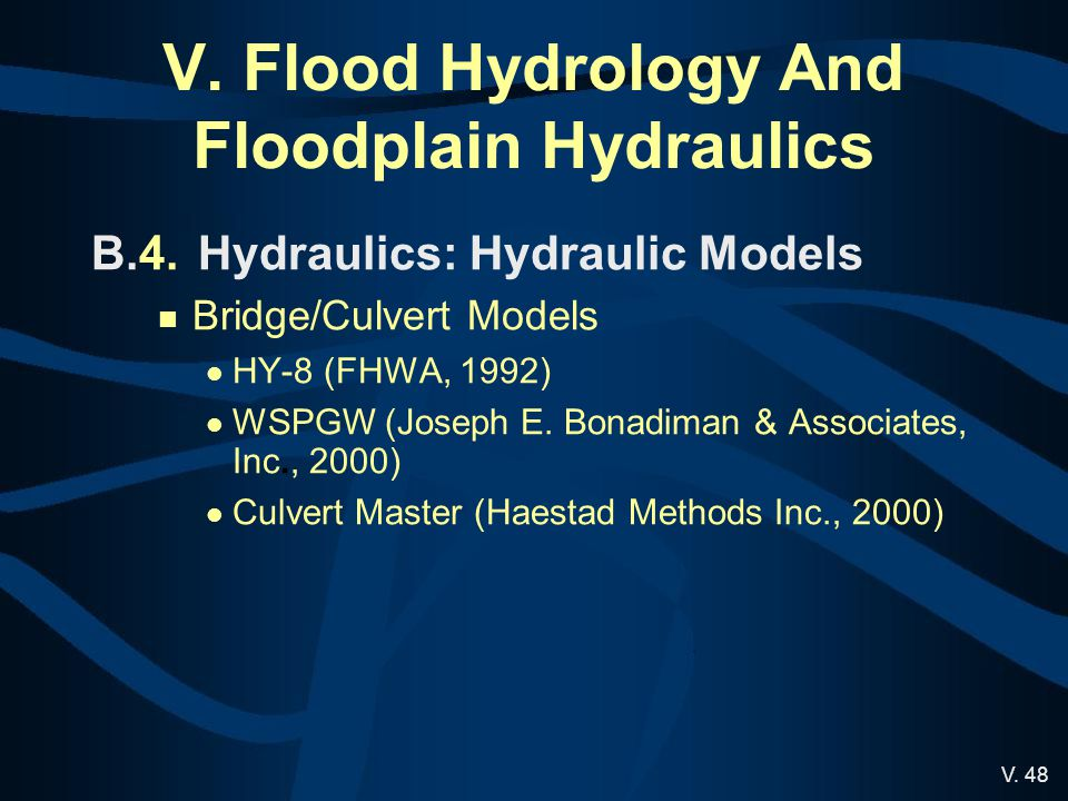V. 48 V. Flood Hydrology And Floodplain Hydraulics B.4.Hydraulics: Hydraulic Models Bridge/Culvert Models HY-8 (FHWA, 1992) WSPGW (Joseph E. Bonadiman