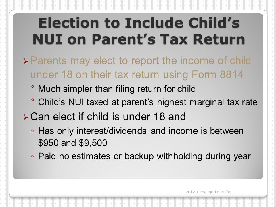 Election to Include Child's NUI on Parent's Tax Return  Parents may elect to report the income of child under 18 on their tax return using Form 8814