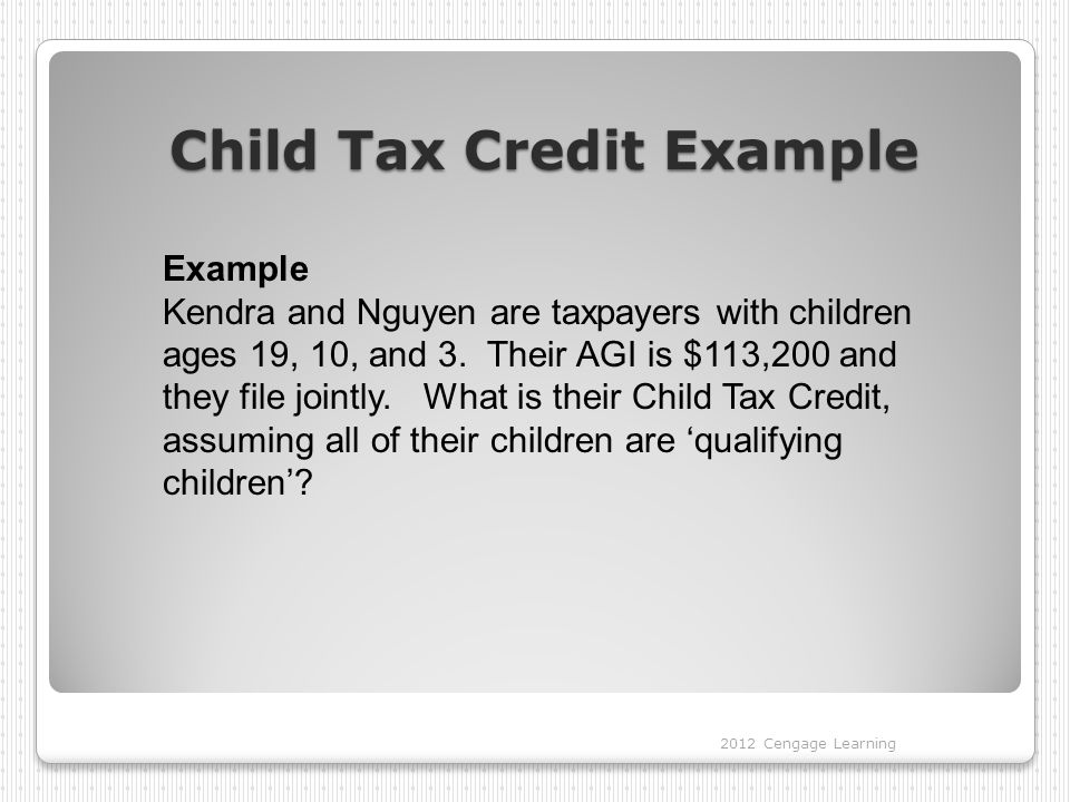 Child Tax Credit Example 2012 Cengage Learning Example Kendra and Nguyen are taxpayers with children ages 19, 10, and 3. Their AGI is $113,200 and the