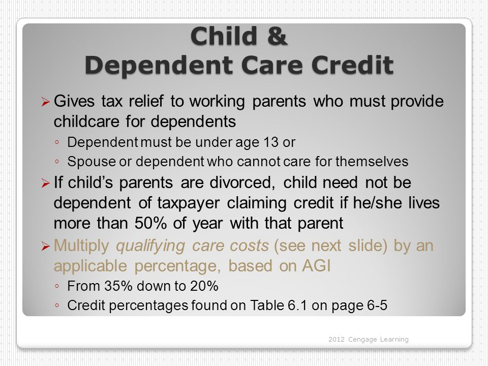 Child and Dependent Care Credit  Determine qualifying expenses ◦ In-home and out-of-home care ◦ Day camps qualify, but not overnight camps  Camp must be focused on fun/games, not education  Limited to the lesser of ◦ Earned income of lowest earning spouse* or ◦ $3,000 (1 dependent) or $6,000 (2+ dependents), reduced by any amounts reimbursed by employer  Must include taxpayer ID number of caregiver 2012 Cengage Learning *If spouse is full time student, count him/her as earning $250/month (1 dependent) or $500/month (2+ dependents)