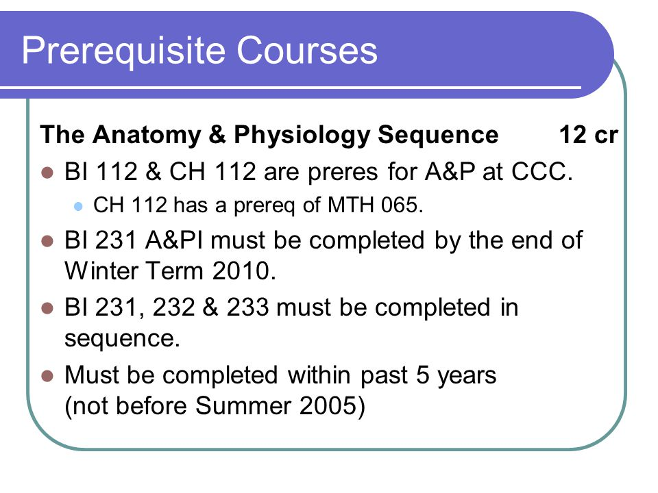 Prerequisite Courses The Anatomy & Physiology Sequence12 cr BI 112 & CH 112 are preres for A&P at CCC.