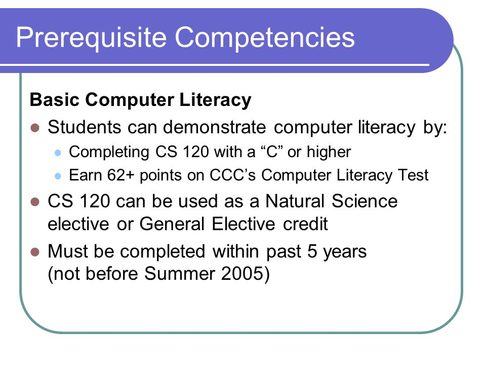Prerequisite Competencies Basic Computer Literacy Students can demonstrate computer literacy by: Completing CS 120 with a C or higher Earn 62+ points on CCC's Computer Literacy Test CS 120 can be used as a Natural Science elective or General Elective credit Must be completed within past 5 years (not before Summer 2005)