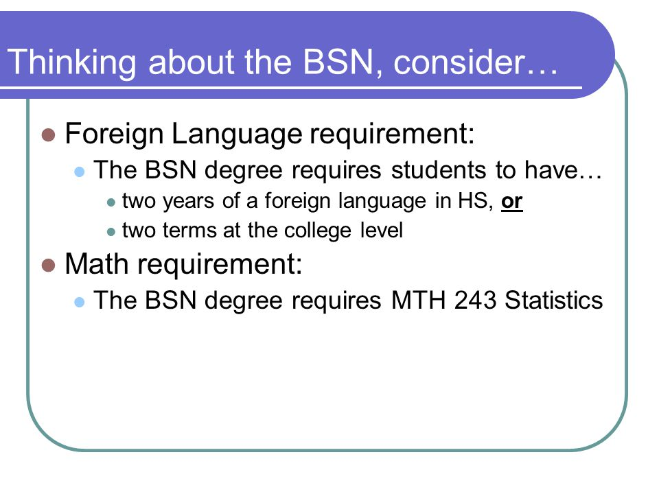 Thinking about the BSN, consider… Foreign Language requirement: The BSN degree requires students to have… two years of a foreign language in HS, or two terms at the college level Math requirement: The BSN degree requires MTH 243 Statistics